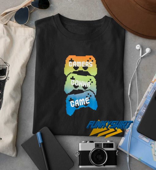 Gamers Gonna Game t shirt
