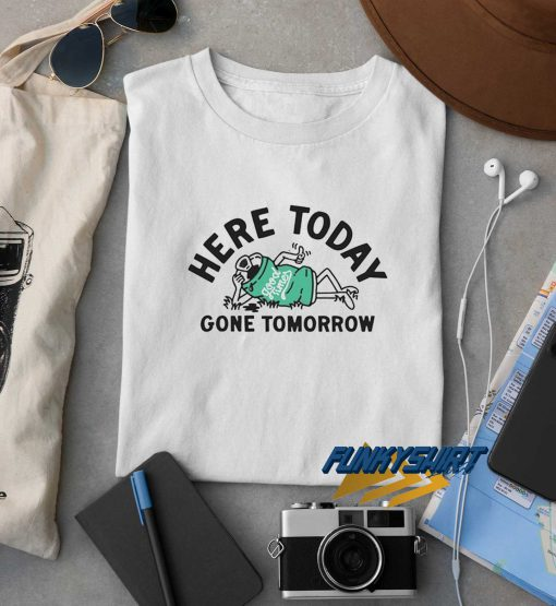 Here Today Gone Tomorrow t shirt