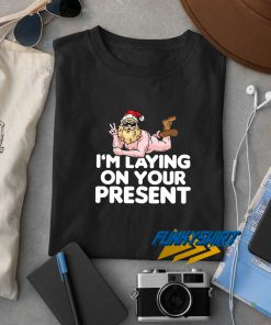 I Am Laying On Your Present t shirt