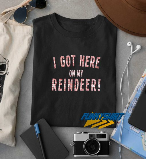 I Got Here On My Reindeer t shirt