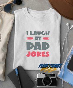 I Laugh At Dad Jokes t shirt