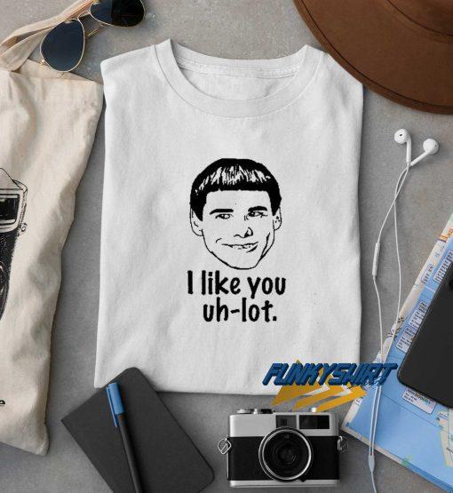 I Like You Uh Lot t shirt