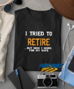 I Tried To Retire t shirt