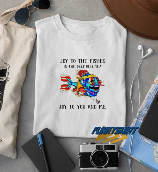 Joy To The Fishes t shirt