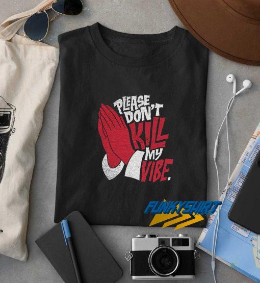 Please Dont Kill My Vibe t shirt