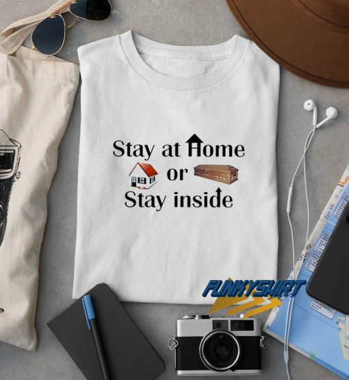 Stay At Home Or Stay Inside t shirt