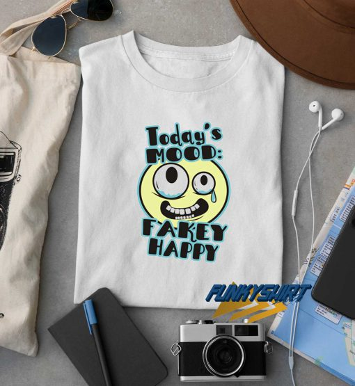 Todays Mood Fakey Happy t shirt