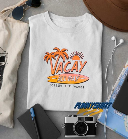 Vacay All Day Follow The Waves t shirt