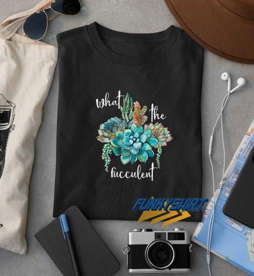 What The Fucculent Art t shirt