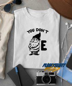 You Dont Gnome E t shirt
