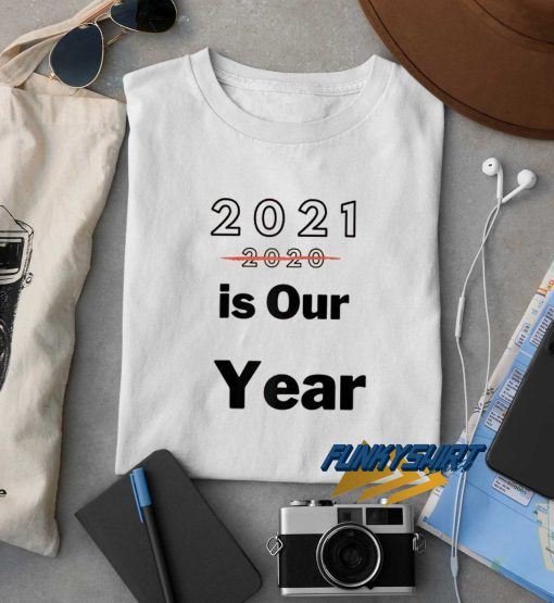 2021 Is Our Year t shirt