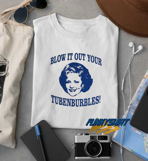 Blow It Out Your Tubenburbles t shirt