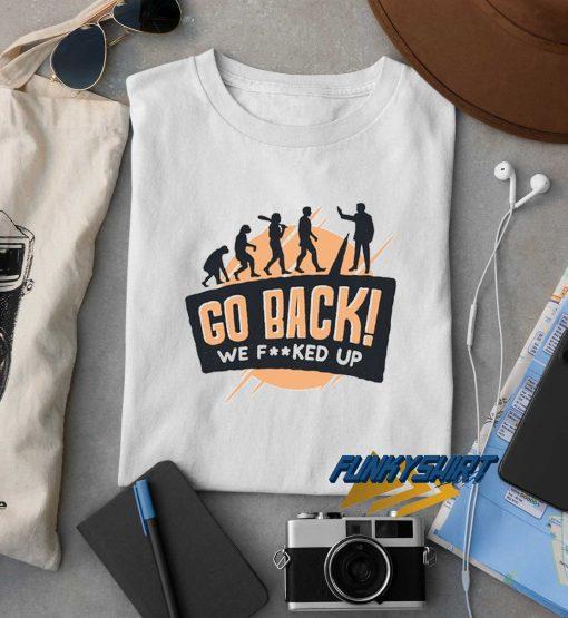 Go Back We Fucked Up t shirt