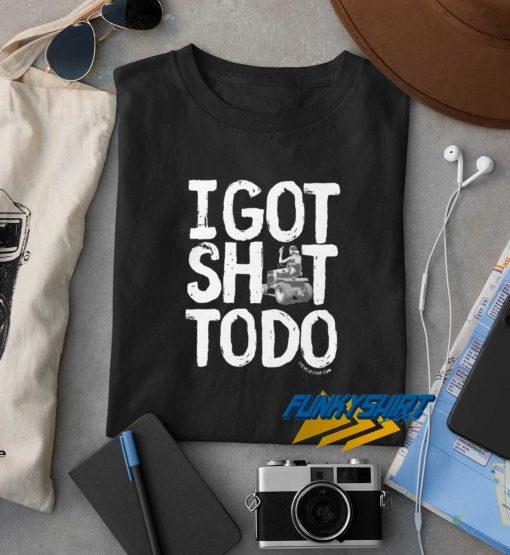 I Got Shit To Do t shirt