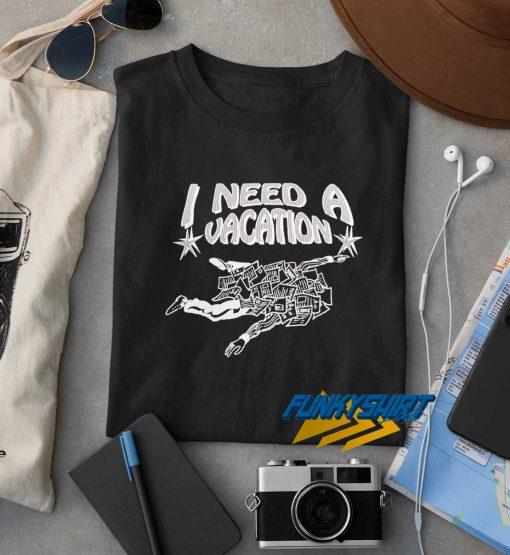 I Need A Vacation t shirt