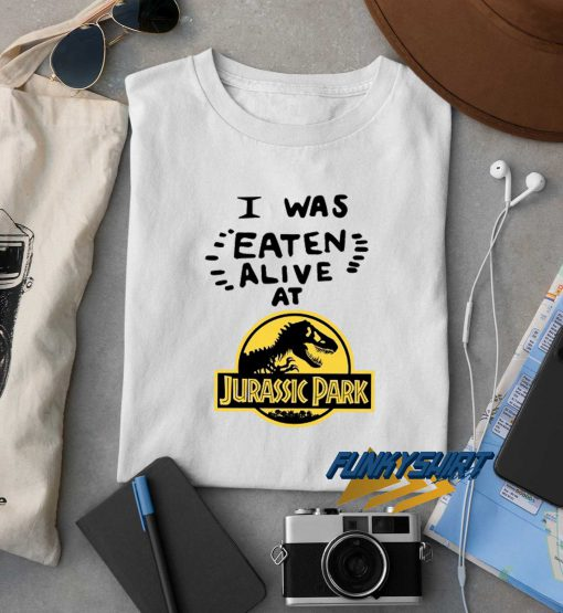 I Was Eaten Alive At Jurassic Park t shirt