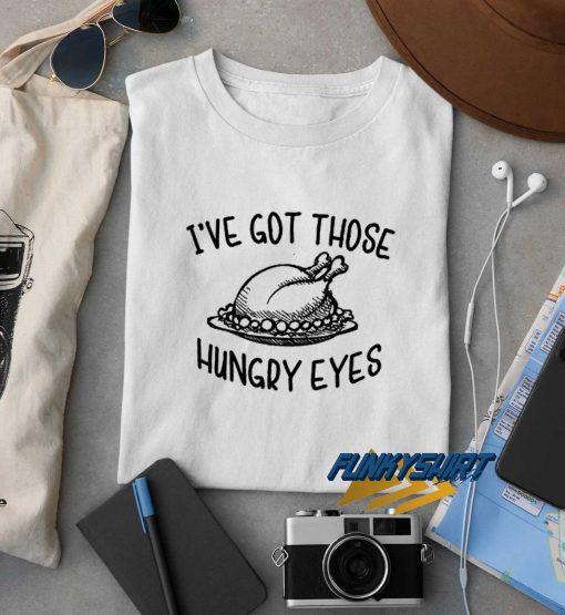 Ive Got Those Hungry Eyes t shirt