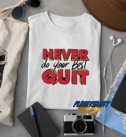 Never Do Your Best Quit t shirt