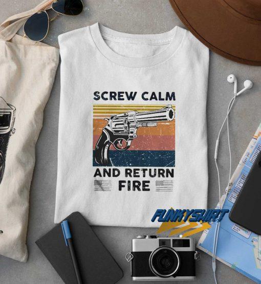 Screw Calm And Return Fire t shirt