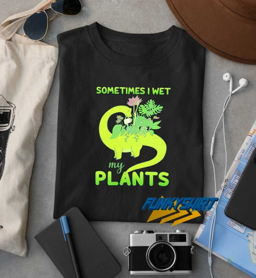 Sometimes I Wet My Plants Graphic t shirt