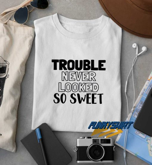 Trouble Never Looked So Sweet t shirt