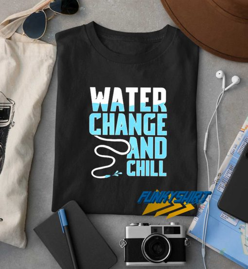 Water Change And Chill t shirt