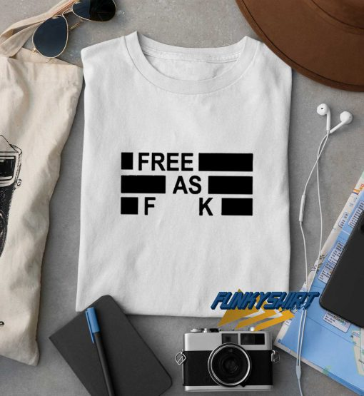 Free As Fuck t shirt