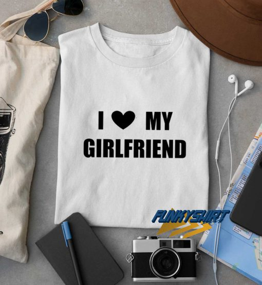 I Love My Girlfriend t shirt
