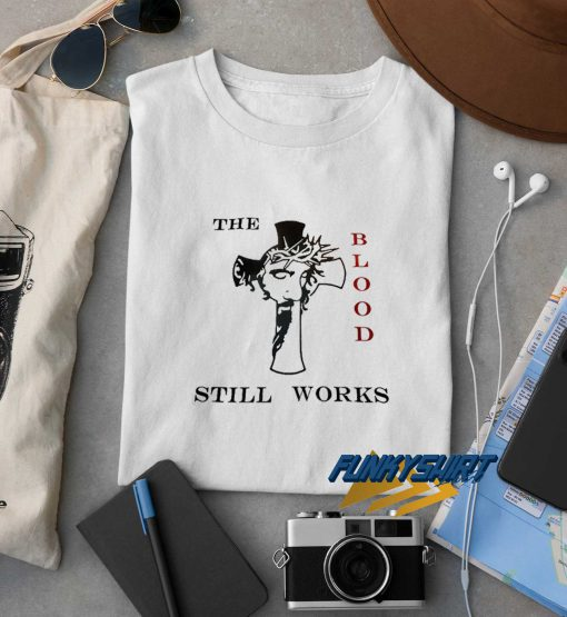 The Blood Still Works t shirt