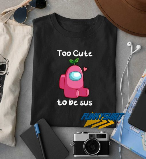 Too Cute To Be Sus t shirt