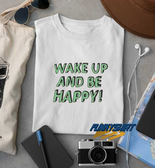 Wake Up And Be Happy t shirt