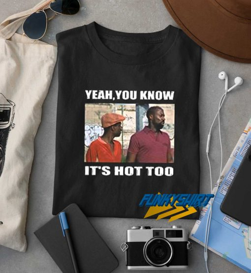 Yeah You Know Its Hot Too t shirt