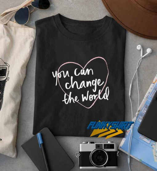 You Can Change The World t shirt