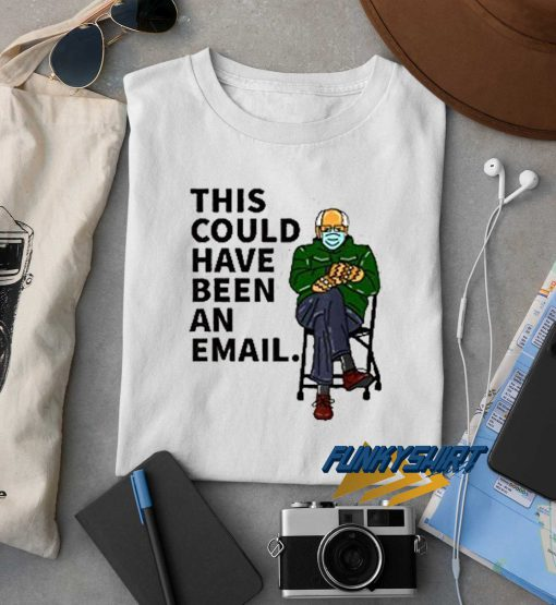 Bernie Have Been An Email t shirt