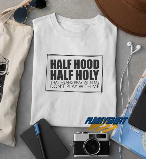 Half Hood Half Holy t shirt