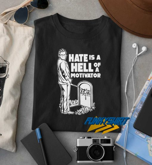 Hate Is a Hell Of a Motivator t shirt