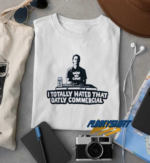 I Totally Hated That Oatly Commercial t shirt