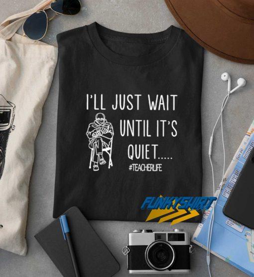 Ill Just Wait Until Its Quiet t shirt