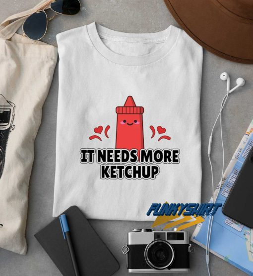 It Needs More Ketchup t shirt