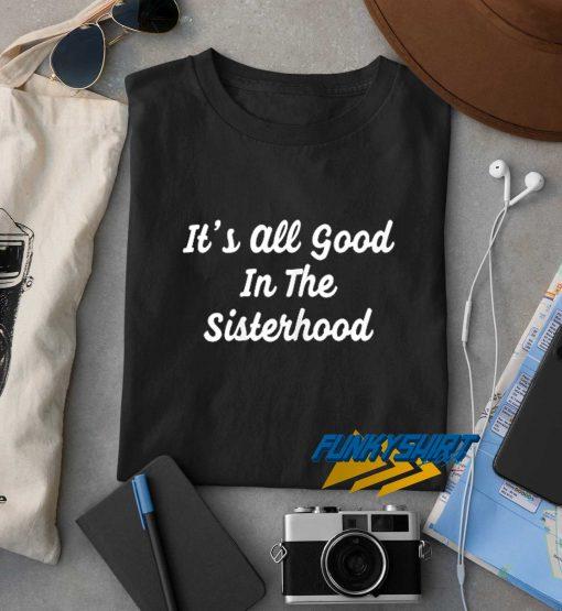 Its All Good In The Sisterhood t shirt