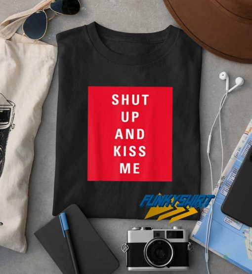 Shut Up and Kiss Me t shirt