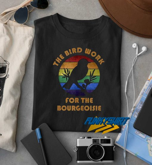 The Birds Work For The Bourgeoisie t shirt