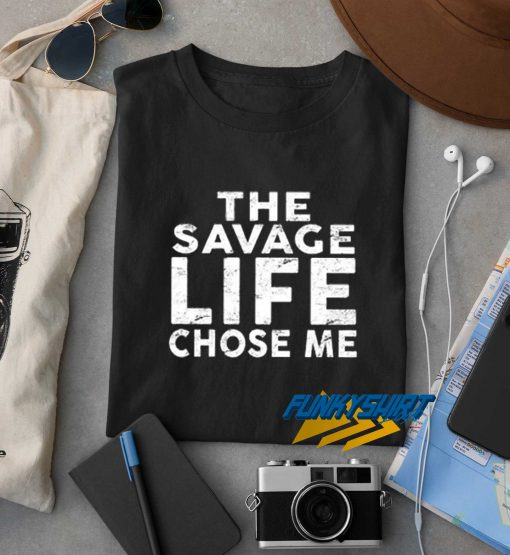 The Savage Life Chose Me t shirt