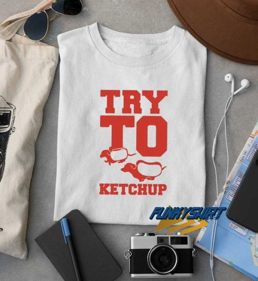 Try To Ketchup t shirt