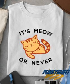 Its Meow Or Never Meme t shirt