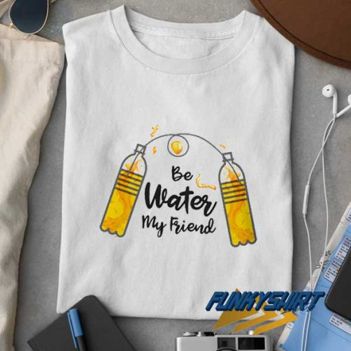 Be Water My Friend Funny t shirt