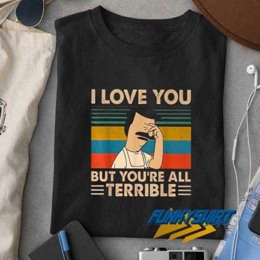 Bobs I Love You All Terrible t shirt