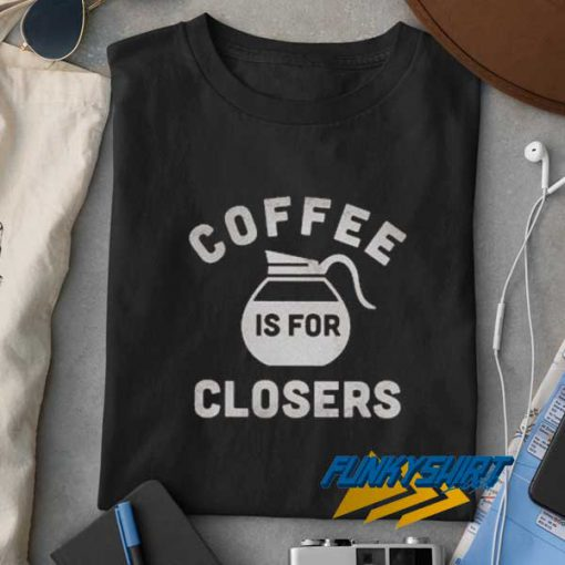 Coffee Is For Closers t shirt