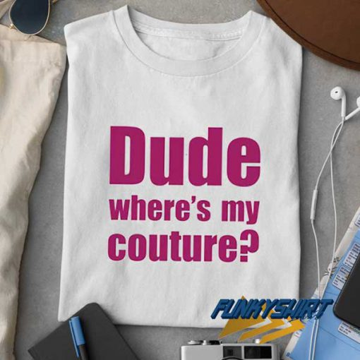 Dude Wheres My Couture t shirt