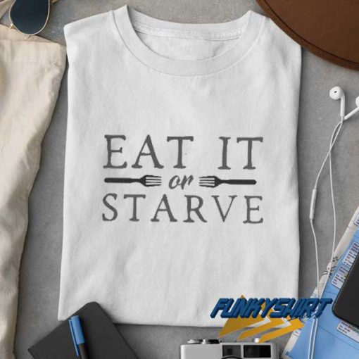 Eat It Or Starve t shirt